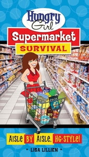 Hungry Girl Supermarket Survival - Aisle by Aisle, HG-Style! ebook by Lisa Lillien