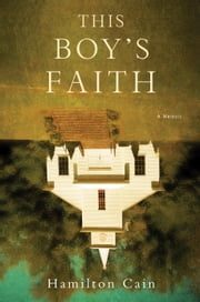 This Boy's Faith - Notes from a Southern Baptist Upbringing ebook by Hamilton Cain