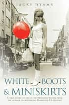 White Boots & Miniskirts - A True Story of Life in the Swinging Sixties - The follow up to Bombsites and Lollipops ebook by Jacky Hyams