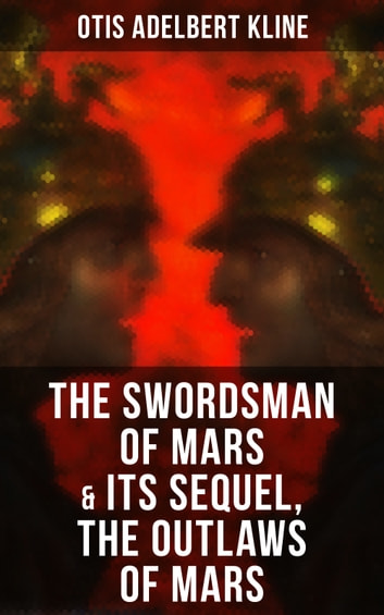 THE SWORDSMAN OF MARS & Its Sequel, The Outlaws of Mars - Sword & Sorcery Adventure Novels set on an Ancient Mars ebook by Otis Adelbert Kline