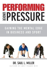 Performing Under Pressure - Gaining the Mental Edge in Business and Sport ebook by Saul L. Miller