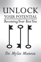 Unlock Your Potential - Becoming Your Best You eBook by Myles Munroe