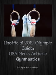 Unofficial 2012 Olympic Guides: USA Men's Artistic Gymnastics ebook by Kyle Richardson