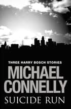 Suicide Run: Three Harry Bosch Stories - Three Harry Bosch Stories eBook by Michael Connelly