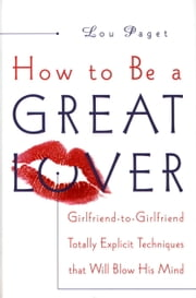 How to Be a Great Lover - Girlfriend-to-Girlfriend Totally Explicit Techniques That Will Blow His Mind ebook by Lou Paget