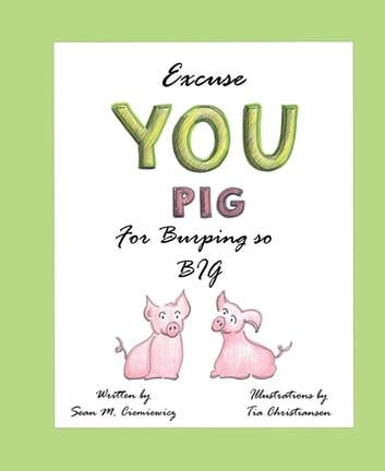 Excuse You Pig for Burping so Big ebook by Sean Ciemiewicz,Tia Christiansen