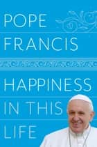 Happiness in This Life - A Passionate Meditation on Earthly Existence ebook by Pope Francis, Oonagh Stransky