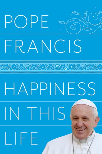 Happiness in This Life - A Passionate Meditation on Earthly Existence ebook by Pope Francis