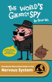 The World's Greatest Spy. The Storybook Illustrated Guide to the Nervous System ebook by Brian Wu