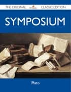 Symposium - The Original Classic Edition ebook by Plato Plato