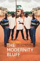 The Modernity Bluff - Crime, Consumption, and Citizenship in Côte d'Ivoire ebook by Sasha Newell
