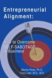 Entrepreneurial Alignment: - How To Overcome Self-Sabotage in Business ebook by Marion Ross, Ph.D; Tracy Latz,M.D M.S