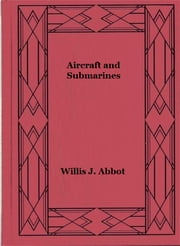 Aircraft and Submarines (Illustrated) ebook by Willis J. Abbot