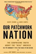 "Our Patchwork Nation - The Surprising Truth About the ""Real"" America ebook by Dante Chinni, James Gimpel, Ph.D."