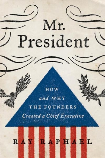 Mr. President - How and Why the Founders Created a Chief Executive ebook by Ray Raphael