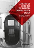 A History of Crime and the American Criminal Justice System eBook by Mitchel P. Roth