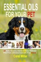 Essential Oils For Your Pet: 47 Safe, Natural And Easy Home Remedies For Fido (Aromatherapy for Dogs) ebook by Coral Miller