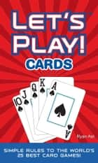 LET'S PLAY! CARDS: Simple Rules to the World's 25 Best Card Games ebook by Ryan Ast