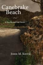 Canebrake Beach - A Novella and Four Short Stories ebook by John M. Keith