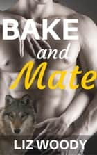 Bake and Mate - Curve Valley, #1 ebook by Liz Woody