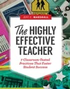 The Highly Effective Teacher - 7 Classroom-Tested Practices That Foster Student Success ebook by Jeff C. Marshall
