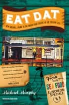 Eat Dat New Orleans: A Guide to the Unique Food Culture of the Crescent City ebook by Michael Murphy