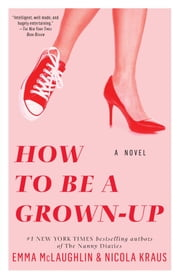 How to Be a Grown-Up - A Novel ebook by Emma McLaughlin,Nicola Kraus