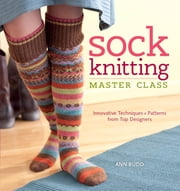 Sock Knitting Master Class - Innovative Techniques + Patterns From Top Designers ebook by Ann Budd
