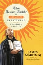 The Jesuit Guide to (Almost) Everything ebook by James Martin