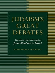 Judaism's Great Debates - Timeless Controversies from Abraham to Herzl ebook by Rabbi Barry L. Schwartz