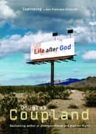 LIFE AFTER GOD eBook by Douglas Coupland
