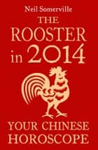 The Rooster in 2014: Your Chinese Horoscope ebook by Neil Somerville