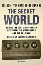 Secret World, The - Behind the Curtain of British Intelligence in World War II and the Cold War ebook by Hugh Trevor-Roper, Edward Harrison