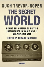 Secret World, The - Behind the Curtain of British Intelligence in World War II and the Cold War ebook by Hugh Trevor-Roper,Edward Harrison