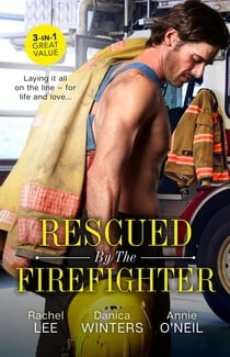 Rescued By The Firefighter/Playing with Fire/Smoke and Ashes/The Firefighter to Heal Her Heart eBook by Rachel Lee, Annie O'Neil, Danica Winters
