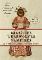 Banshees, Werewolves, Vampires, and Other Creatures of the Night - Facts, Fictions, and First-Hand Accounts ebook by Varla Ventura
