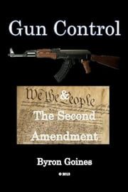Gun Control and The Second Amendment ebook by Byron Goines
