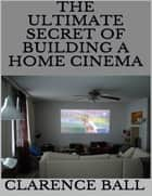 The Ultimate Secret of Building a Home Cinema ebook by Clarence Ball