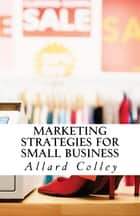 Marketing Strategies For Small Business ebook by Allard Colley