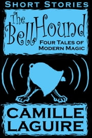 The Bellhound: Four Tales of Modern Magic ebook by Camille LaGuire