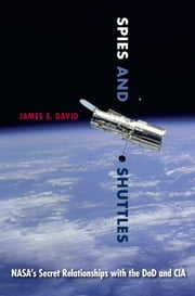 Spies and Shuttles - NASA's Secret Relationships with the DoD and CIA ebook by James E. David