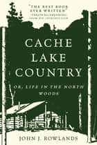 Cache Lake Country: Or, Life in the North Woods ebook by John J. Rowlands