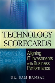 Technology Scorecards - Aligning IT Investments with Business Performance ebook by Sam Bansal