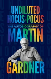 Undiluted Hocus-Pocus - The Autobiography of Martin Gardner ebook by Martin Gardner,James Randi