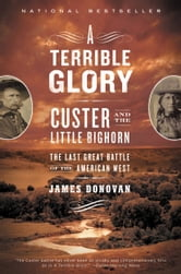 A Terrible Glory - Custer and the Little Bighorn - the Last Great Battle of the American West ebook by James Donovan