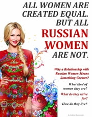 All Women Are Created Equal. But All Russian Women Are Not. (Why a Relationship with Russian Women Means Something Greater?) ebook by Galina Mazurenko