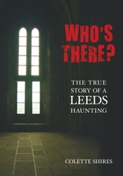 Who's There? - The True Story of a Leeds Haunting ebook by Colette Shires