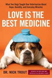 Love Is the Best Medicine - What Two Dogs Taught One Veterinarian about Hope, Humility, and Everyday Miracles ebook by Dr. Nick Trout