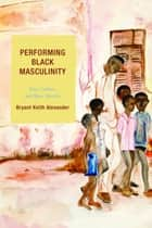 Performing Black Masculinity ebook by Bryant Keith Alexander