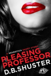 Pleasing Professor - A Neurotica Short Story ebook by D. B. Shuster